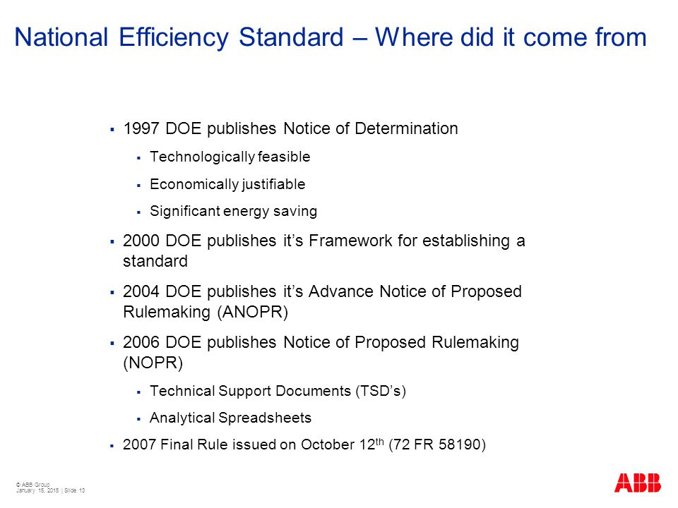 © ABB Group January 15, 2015 | Slide 13 National Efficiency Standard – Where did it come from  1997 DOE publishes Notice of Determination  Technolog