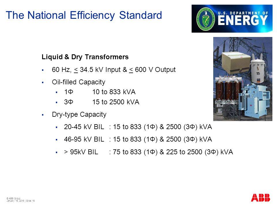 © ABB Group January 15, 2015 | Slide 16 The National Efficiency Standard Liquid & Dry Transformers  60 Hz, < 34.5 kV Input & < 600 V Output  Oil-fil