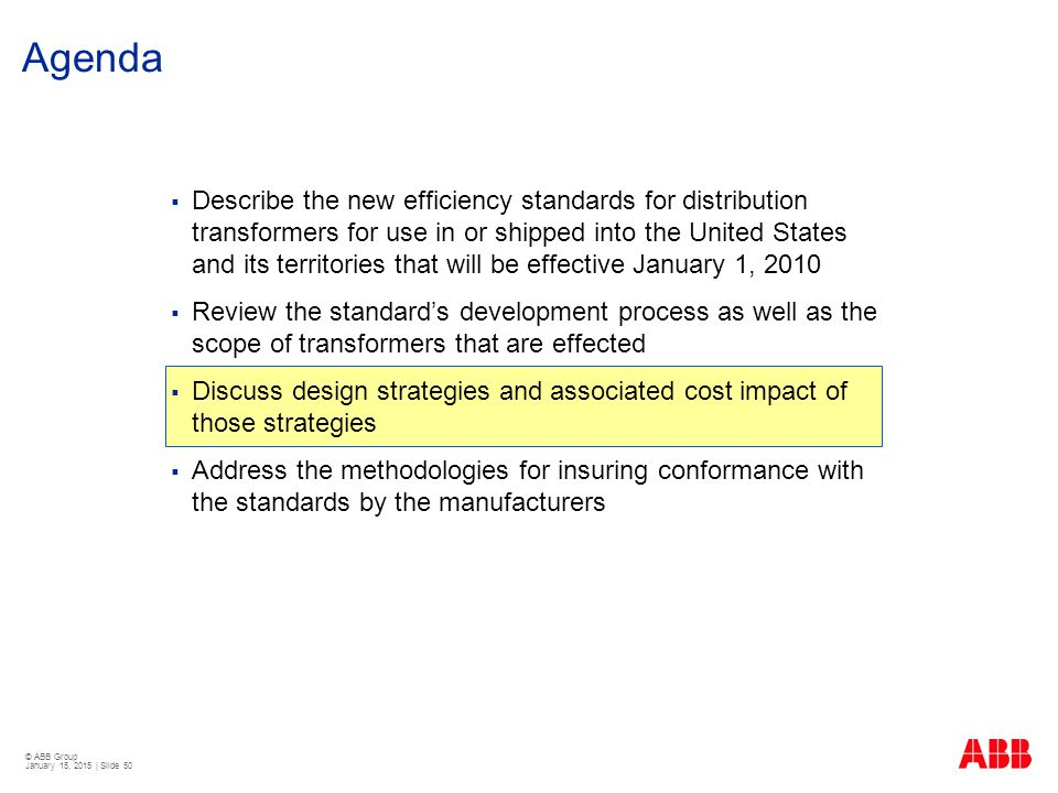 © ABB Group January 15, 2015 | Slide 50 Agenda  Describe the new efficiency standards for distribution transformers for use in or shipped into the Un
