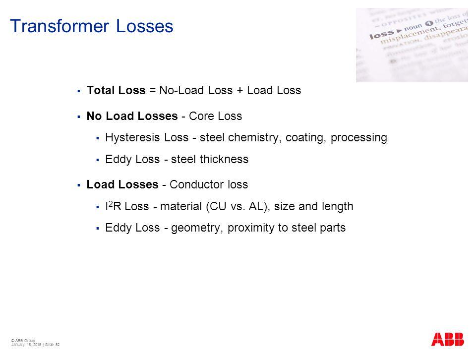 © ABB Group January 15, 2015 | Slide 52 Transformer Losses  Total Loss = No-Load Loss + Load Loss  No Load Losses - Core Loss  Hysteresis Loss - st