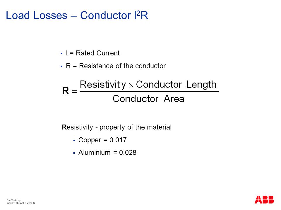 © ABB Group January 15, 2015 | Slide 53 Load Losses – Conductor I 2 R  I = Rated Current  R = Resistance of the conductor Resistivity - property of