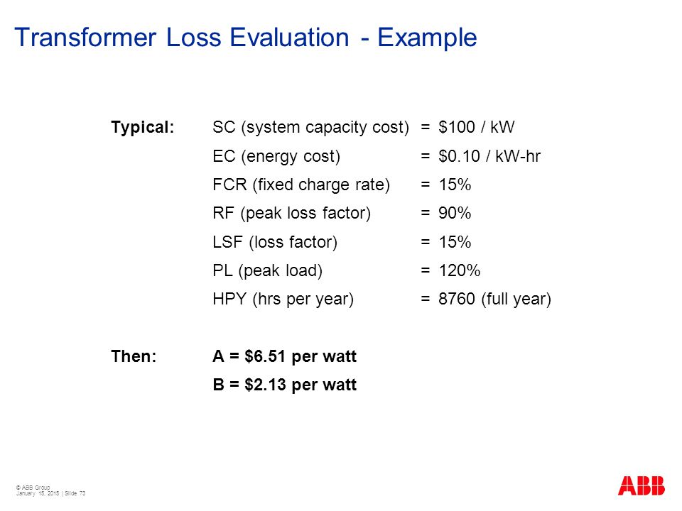 © ABB Group January 15, 2015 | Slide 73 Transformer Loss Evaluation - Example Typical:SC (system capacity cost) =$100 / kW EC (energy cost)= $0.10 / k