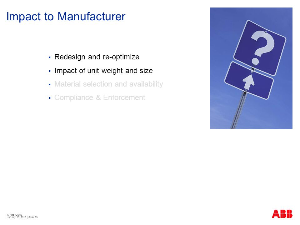 © ABB Group January 15, 2015 | Slide 79 Impact to Manufacturer  Redesign and re-optimize  Impact of unit weight and size  Material selection and av