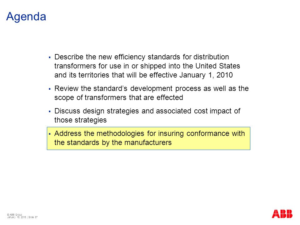© ABB Group January 15, 2015 | Slide 87 Agenda  Describe the new efficiency standards for distribution transformers for use in or shipped into the Un