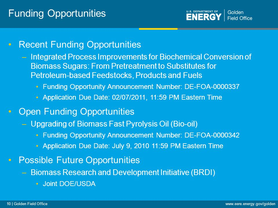10 | Golden Field Officewww.eere.energy.gov/golden Funding Opportunities Recent Funding Opportunities –Integrated Process Improvements for Biochemical Conversion of Biomass Sugars: From Pretreatment to Substitutes for Petroleum-based Feedstocks, Products and Fuels Funding Opportunity Announcement Number: DE-FOA-0000337 Application Due Date: 02/07/2011, 11:59 PM Eastern Time Open Funding Opportunities –Upgrading of Biomass Fast Pyrolysis Oil (Bio-oil) Funding Opportunity Announcement Number: DE-FOA-0000342 Application Due Date: July 9, 2010 11:59 PM Eastern Time Possible Future Opportunities –Biomass Research and Development Initiative (BRDI) Joint DOE/USDA