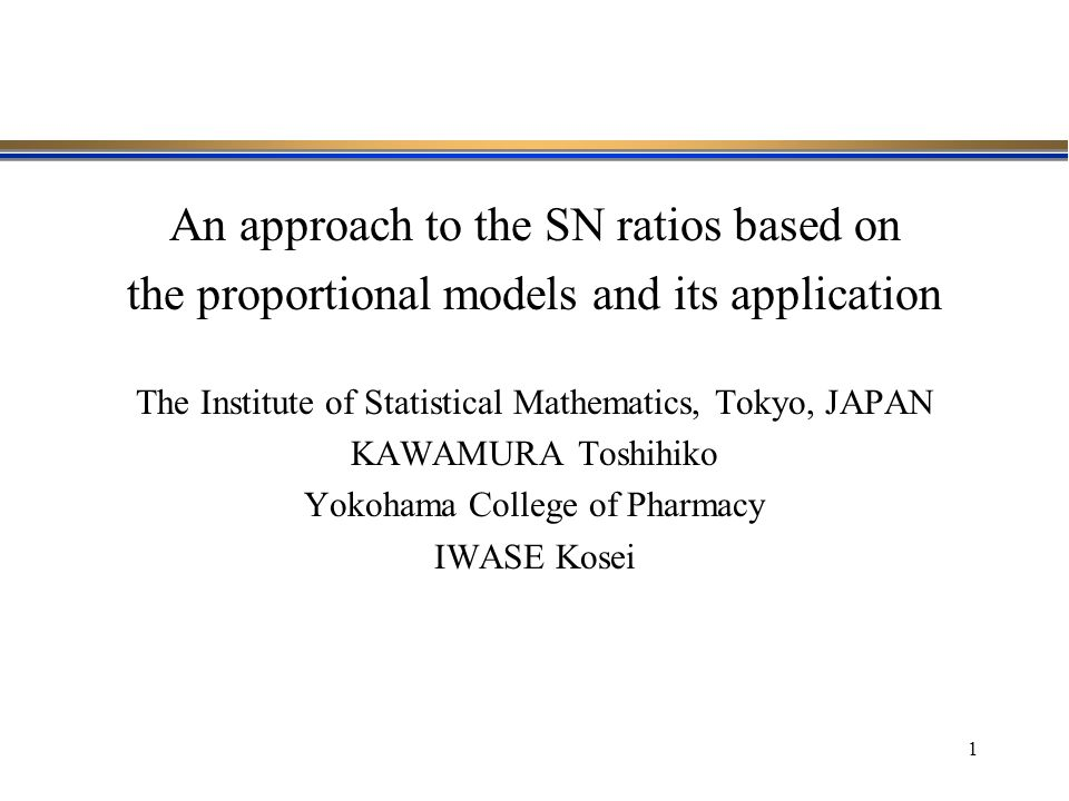 1 An approach to the SN ratios based on the proportional models and its application The Institute of Statistical Mathematics, Tokyo, JAPAN KAWAMURA To