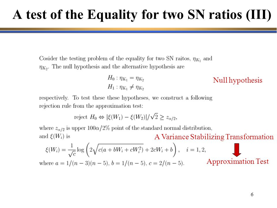 16 A test of the Equality for two SN ratios (III) A Variance Stabilizing Transformation Approximation Test Null hypothesis