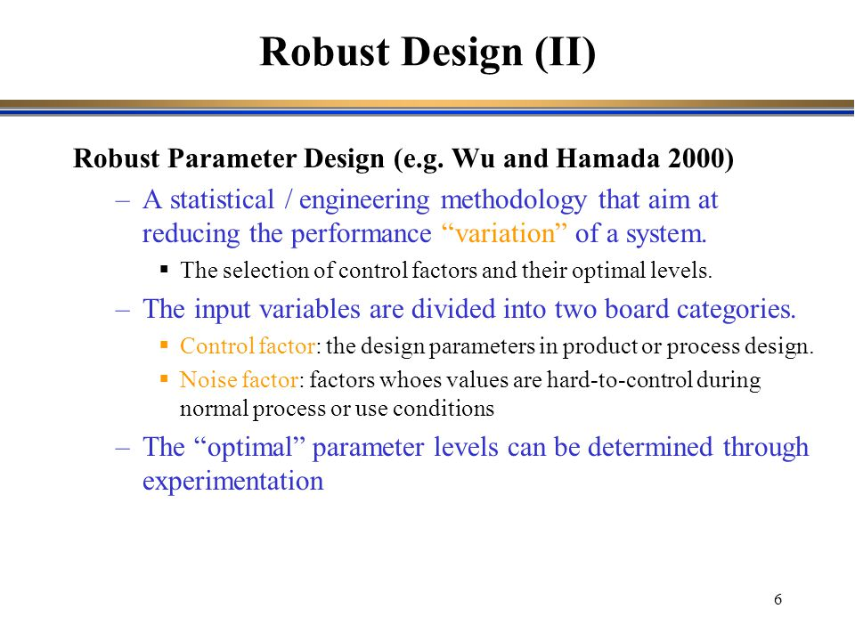 """6 Robust Parameter Design (e.g. Wu and Hamada 2000) –A statistical / engineering methodology that aim at reducing the performance """"variation"""" of a sys"""