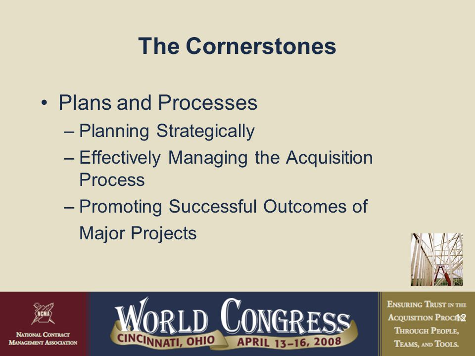 12 The Cornerstones Plans and Processes –Planning Strategically –Effectively Managing the Acquisition Process –Promoting Successful Outcomes of Major Projects