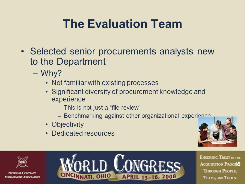 15 The Evaluation Team Selected senior procurements analysts new to the Department –Why.