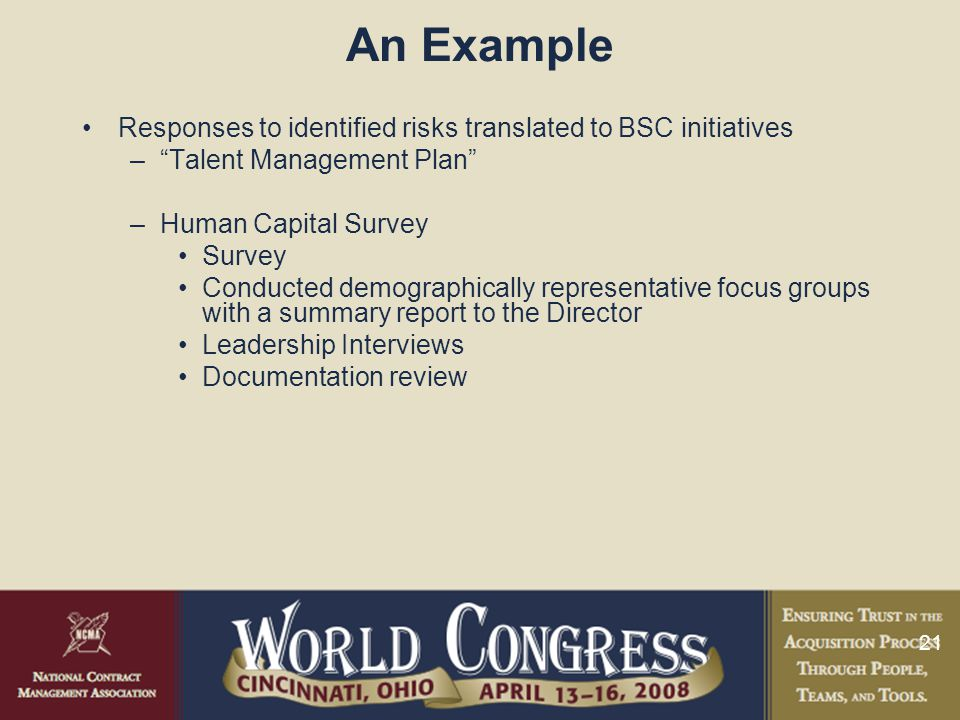 21 An Example Responses to identified risks translated to BSC initiatives – Talent Management Plan –Human Capital Survey Survey Conducted demographically representative focus groups with a summary report to the Director Leadership Interviews Documentation review
