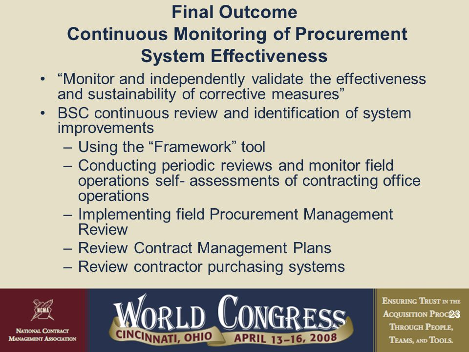23 Final Outcome Continuous Monitoring of Procurement System Effectiveness Monitor and independently validate the effectiveness and sustainability of corrective measures BSC continuous review and identification of system improvements –Using the Framework tool –Conducting periodic reviews and monitor field operations self- assessments of contracting office operations –Implementing field Procurement Management Review –Review Contract Management Plans –Review contractor purchasing systems