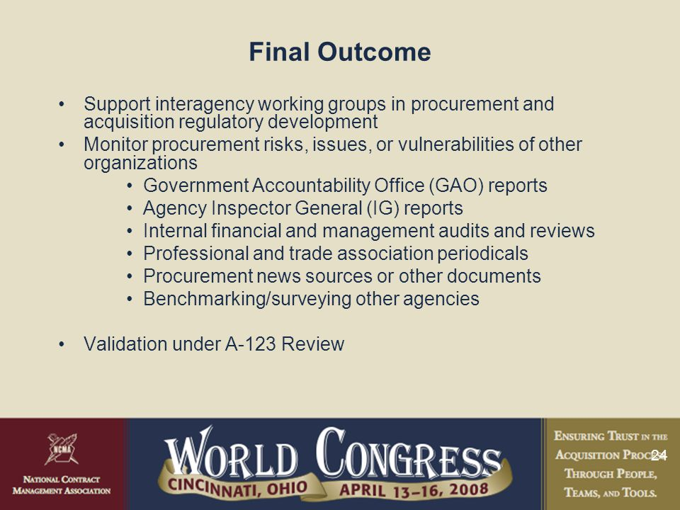 24 Final Outcome Support interagency working groups in procurement and acquisition regulatory development Monitor procurement risks, issues, or vulnerabilities of other organizations Government Accountability Office (GAO) reports Agency Inspector General (IG) reports Internal financial and management audits and reviews Professional and trade association periodicals Procurement news sources or other documents Benchmarking/surveying other agencies Validation under A-123 Review