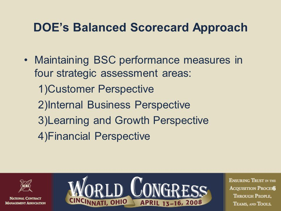 7 DOE's Balanced Scorecard Approach DOE initiated an internal BSC project to assess its procurement system using the Framework developed by the GAO to assess the health of its procurement system –Identified areas requiring management attention or early mitigation Followed up with an action plan for achievement Incorporated into existing FY-2006 Balanced Scorecard (BSC), self-assessment procurement performance reviews, and management system