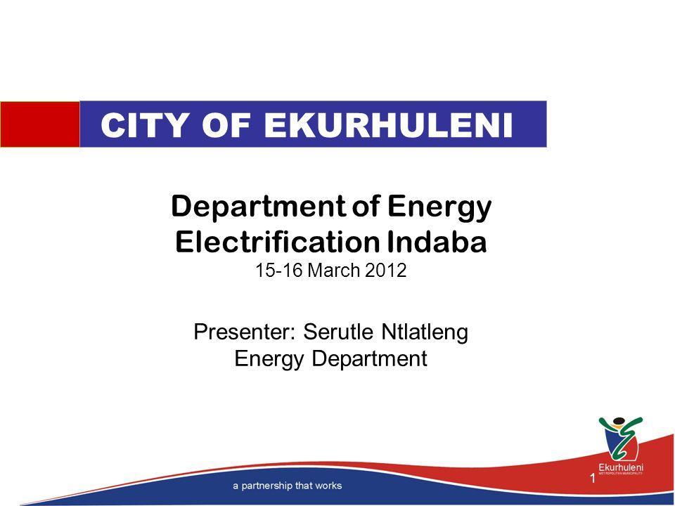 Department of Energy Electrification Indaba 15-16 March 2012 Presenter: Serutle Ntlatleng Energy Department CITY OF EKURHULENI 1