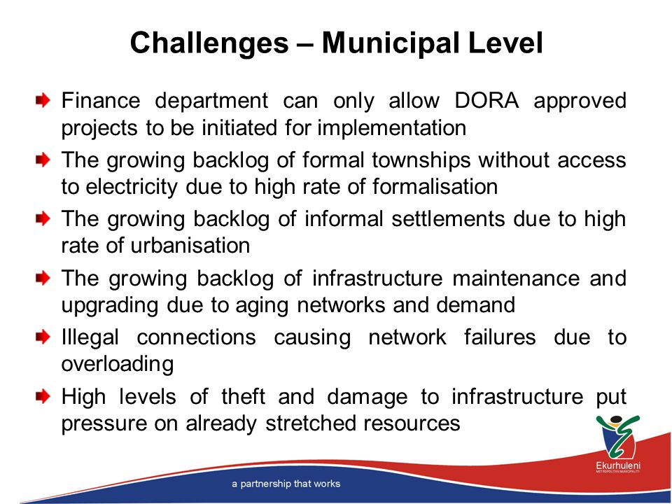 Challenges – Municipal Level Finance department can only allow DORA approved projects to be initiated for implementation The growing backlog of formal townships without access to electricity due to high rate of formalisation The growing backlog of informal settlements due to high rate of urbanisation The growing backlog of infrastructure maintenance and upgrading due to aging networks and demand Illegal connections causing network failures due to overloading High levels of theft and damage to infrastructure put pressure on already stretched resources