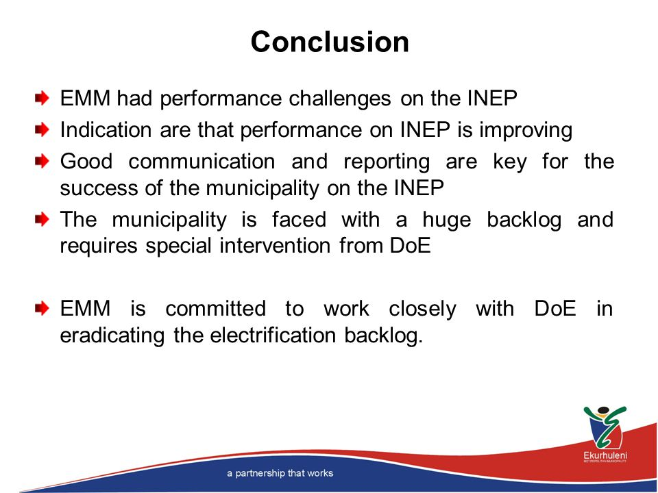 Conclusion EMM had performance challenges on the INEP Indication are that performance on INEP is improving Good communication and reporting are key for the success of the municipality on the INEP The municipality is faced with a huge backlog and requires special intervention from DoE EMM is committed to work closely with DoE in eradicating the electrification backlog.