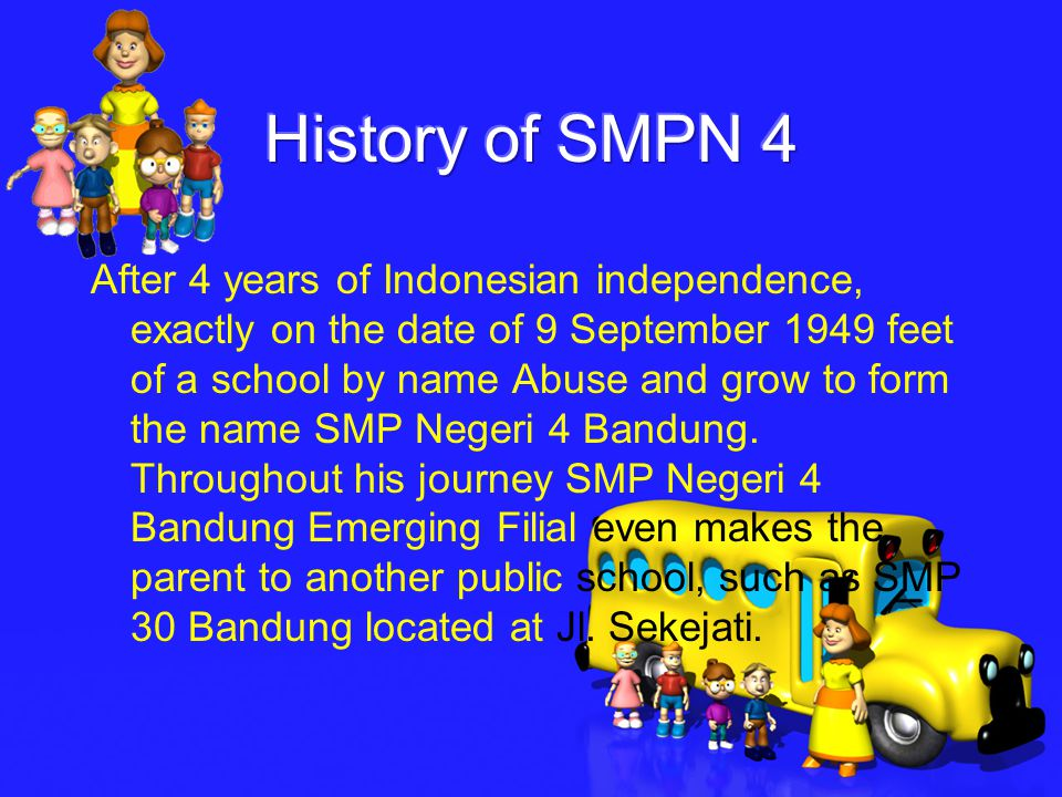 After 4 years of Indonesian independence, exactly on the date of 9 September 1949 feet of a school by name Abuse and grow to form the name SMP Negeri 4 Bandung.