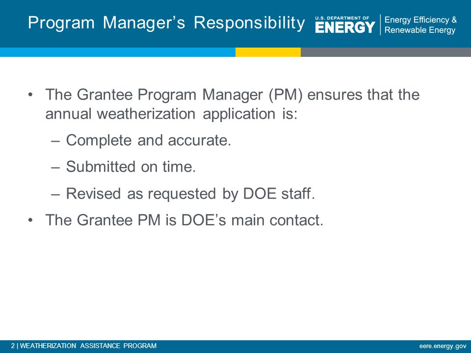 2 | WEATHERIZATION ASSISTANCE PROGRAMeere.energy.gov The Grantee Program Manager (PM) ensures that the annual weatherization application is: –Complete and accurate.