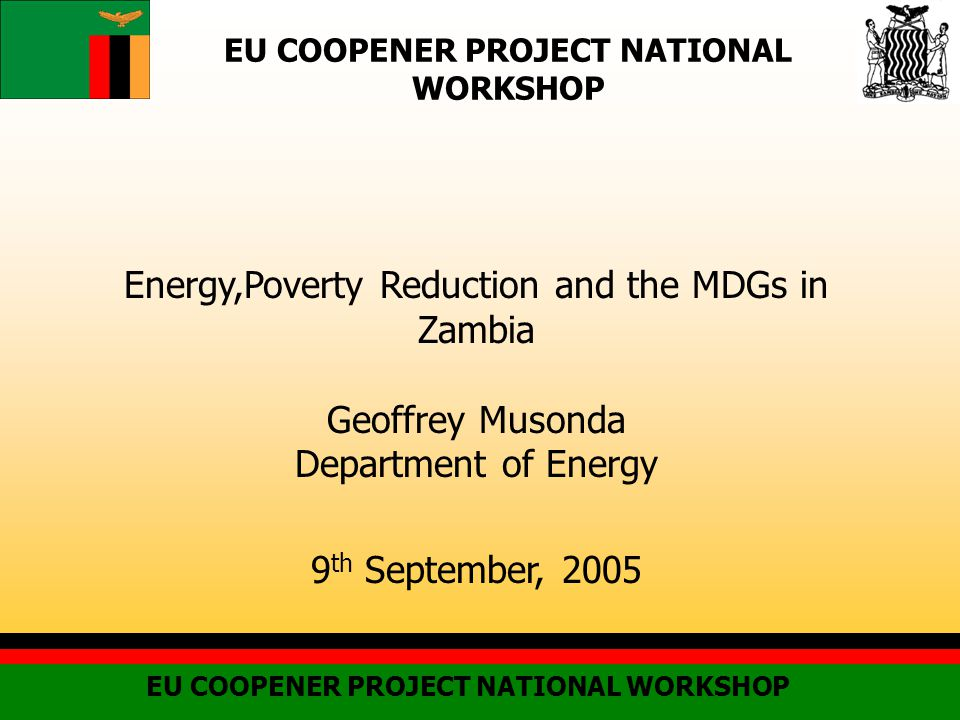 EU COOPENER PROJECT NATIONAL WORKSHOP Energy,Poverty Reduction and the MDGs in Zambia Geoffrey Musonda Department of Energy 9 th September, 2005