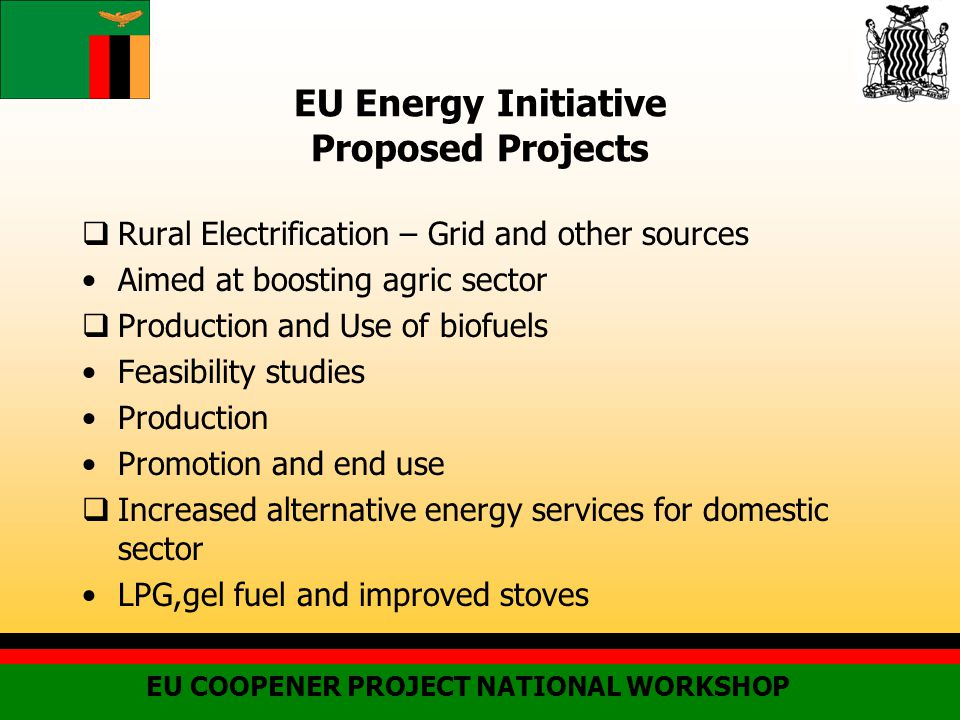EU Energy Initiative Proposed Projects  Rural Electrification – Grid and other sources Aimed at boosting agric sector  Production and Use of biofuels Feasibility studies Production Promotion and end use  Increased alternative energy services for domestic sector LPG,gel fuel and improved stoves EU COOPENER PROJECT NATIONAL WORKSHOP
