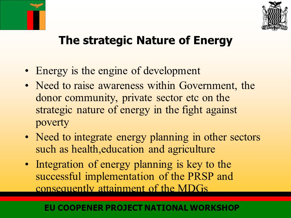 The strategic Nature of Energy Energy is the engine of development Need to raise awareness within Government, the donor community, private sector etc on the strategic nature of energy in the fight against poverty Need to integrate energy planning in other sectors such as health,education and agriculture Integration of energy planning is key to the successful implementation of the PRSP and consequently attainment of the MDGs EU COOPENER PROJECT NATIONAL WORKSHOP