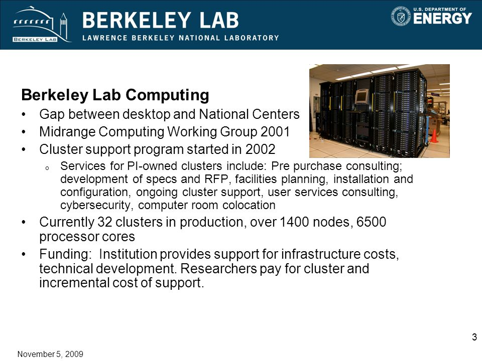 3 November 5, 2009 Berkeley Lab Computing Gap between desktop and National Centers Midrange Computing Working Group 2001 Cluster support program started in 2002 o Services for PI-owned clusters include: Pre purchase consulting; development of specs and RFP, facilities planning, installation and configuration, ongoing cluster support, user services consulting, cybersecurity, computer room colocation Currently 32 clusters in production, over 1400 nodes, 6500 processor cores Funding: Institution provides support for infrastructure costs, technical development.
