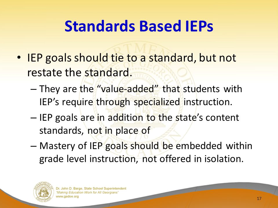 Standards Based IEPs IEP goals should tie to a standard, but not restate the standard.