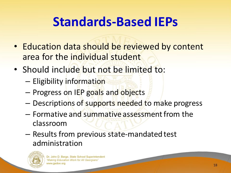 Standards-Based IEPs Education data should be reviewed by content area for the individual student Should include but not be limited to: – Eligibility information – Progress on IEP goals and objects – Descriptions of supports needed to make progress – Formative and summative assessment from the classroom – Results from previous state-mandated test administration 18