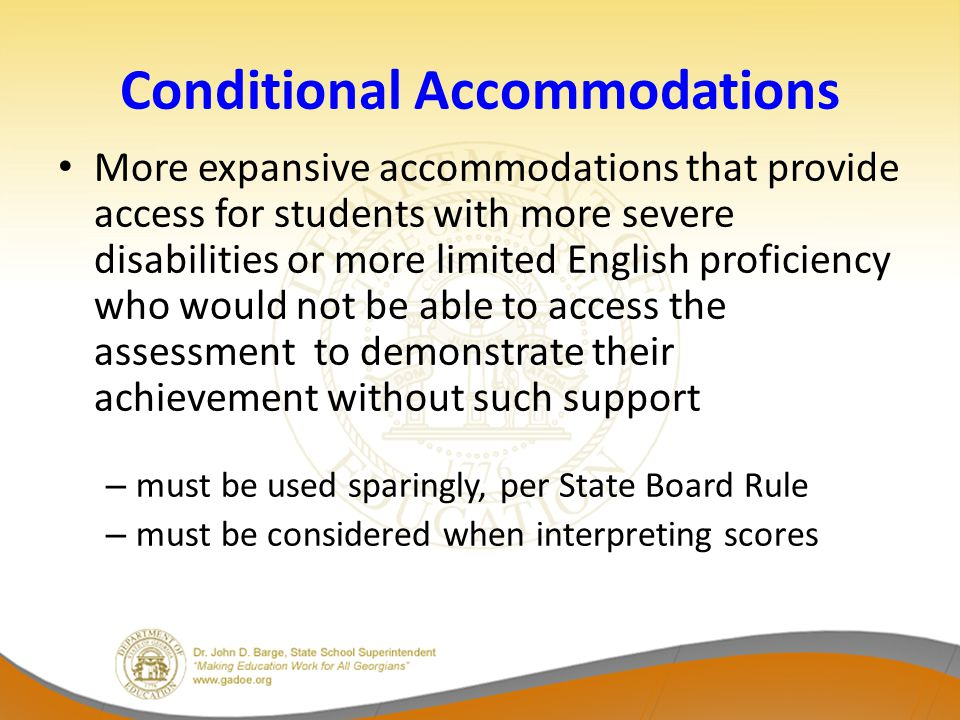 Conditional Accommodations More expansive accommodations that provide access for students with more severe disabilities or more limited English proficiency who would not be able to access the assessment to demonstrate their achievement without such support – must be used sparingly, per State Board Rule – must be considered when interpreting scores