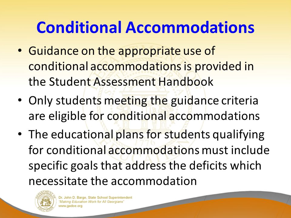 Conditional Accommodations Guidance on the appropriate use of conditional accommodations is provided in the Student Assessment Handbook Only students meeting the guidance criteria are eligible for conditional accommodations The educational plans for students qualifying for conditional accommodations must include specific goals that address the deficits which necessitate the accommodation