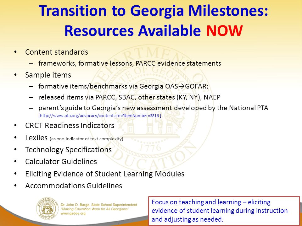 Transition to Georgia Milestones: Resources Available NOW Content standards – frameworks, formative lessons, PARCC evidence statements Sample items – formative items/benchmarks via Georgia OAS→GOFAR; – released items via PARCC, SBAC, other states (KY, NY), NAEP – parent's guide to Georgia's new assessment developed by the National PTA [ http://www.pta.org/advocacy/content.cfm ItemNumber=3816 ] CRCT Readiness Indicators Lexiles (as one indicator of text complexity) Technology Specifications Calculator Guidelines Eliciting Evidence of Student Learning Modules Accommodations Guidelines Focus on teaching and learning – eliciting evidence of student learning during instruction and adjusting as needed.