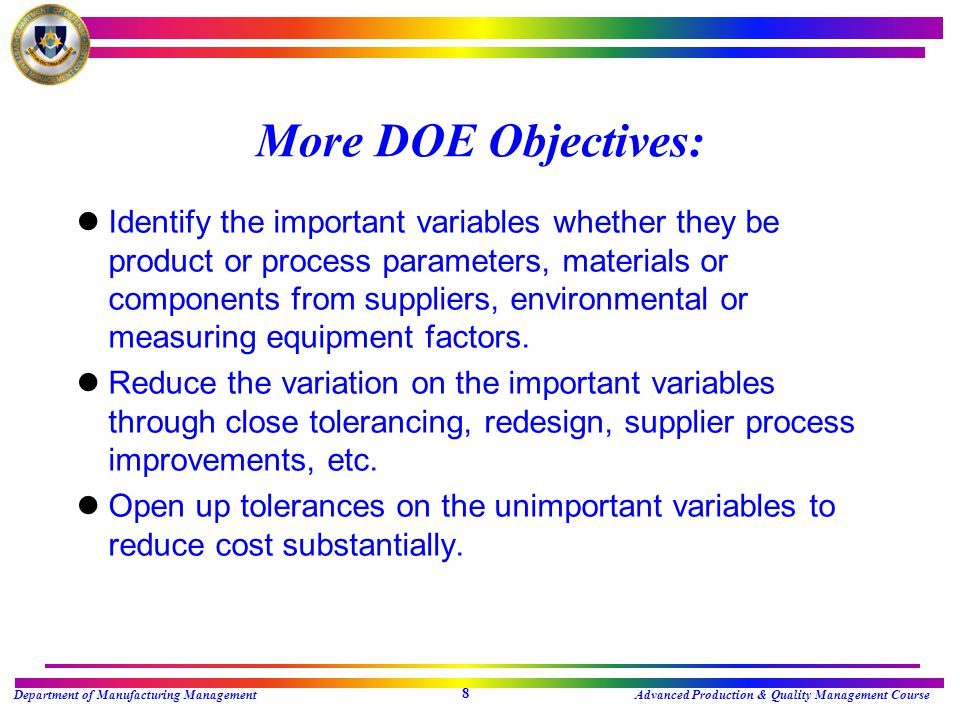 Department of Manufacturing ManagementAdvanced Production & Quality Management Course 7 Objective of Design of Experiments lMaximum Information using Minimum of Resources lDetermine Influence of Factors upon the Response lDetermine which combination of Factors and Levels Optimizes the Response lIdentify Interactions lBuild Empirical Models (Equations)