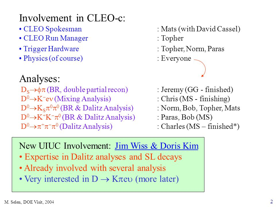2 M. Selen, DOE Visit, 2004 Involvement in CLEO-c: CLEO Spokesman: Mats (with David Cassel) CLEO Run Manager : Topher Trigger Hardware : Topher, Norm,