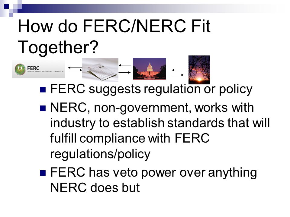 How do FERC/NERC Fit Together? FERC suggests regulation or policy NERC, non-government, works with industry to establish standards that will fulfill c