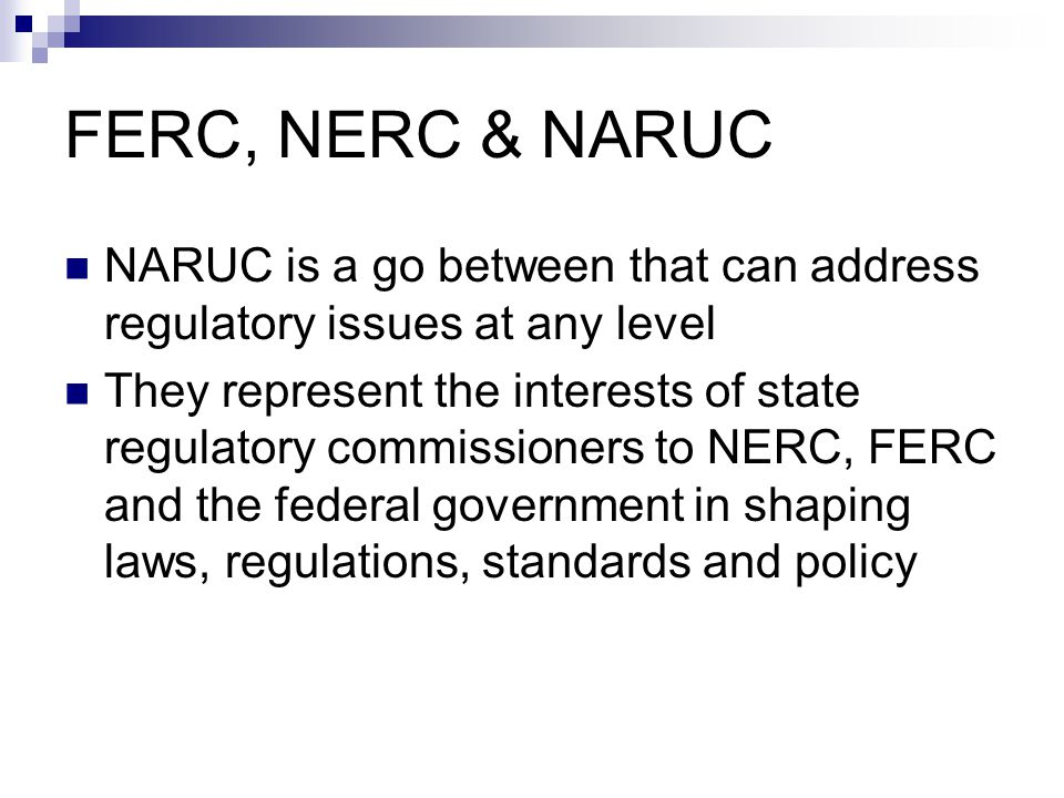 FERC, NERC & NARUC NARUC is a go between that can address regulatory issues at any level They represent the interests of state regulatory commissioner