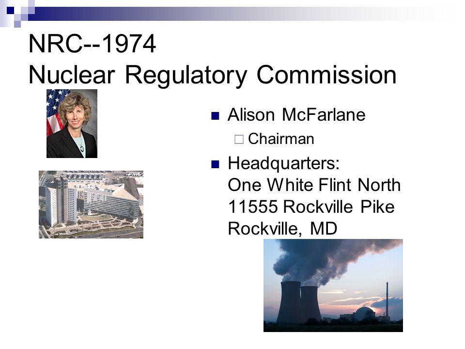 NRC--1974 Nuclear Regulatory Commission Alison McFarlane  Chairman Headquarters: One White Flint North 11555 Rockville Pike Rockville, MD