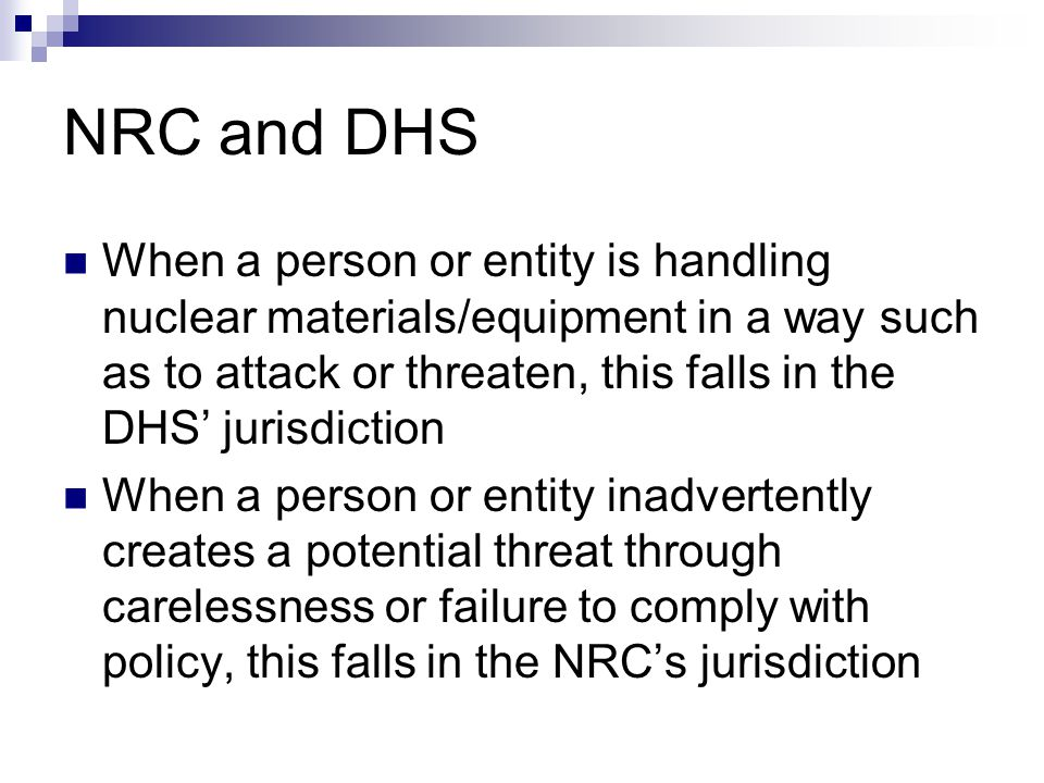 NRC and DHS When a person or entity is handling nuclear materials/equipment in a way such as to attack or threaten, this falls in the DHS' jurisdictio