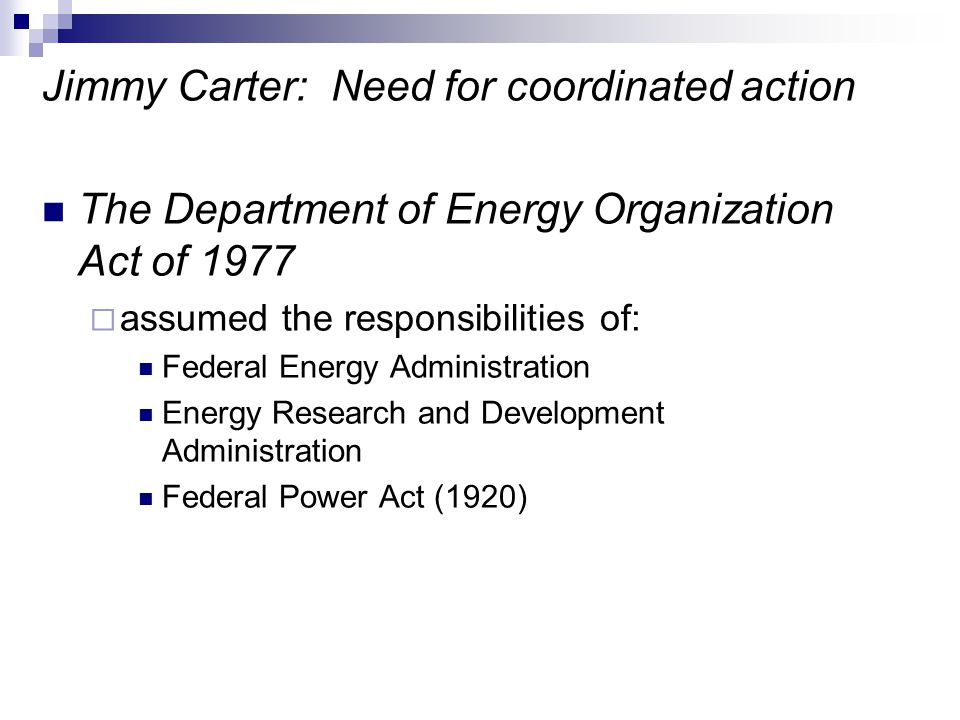 Jimmy Carter: Need for coordinated action The Department of Energy Organization Act of 1977  assumed the responsibilities of: Federal Energy Administ