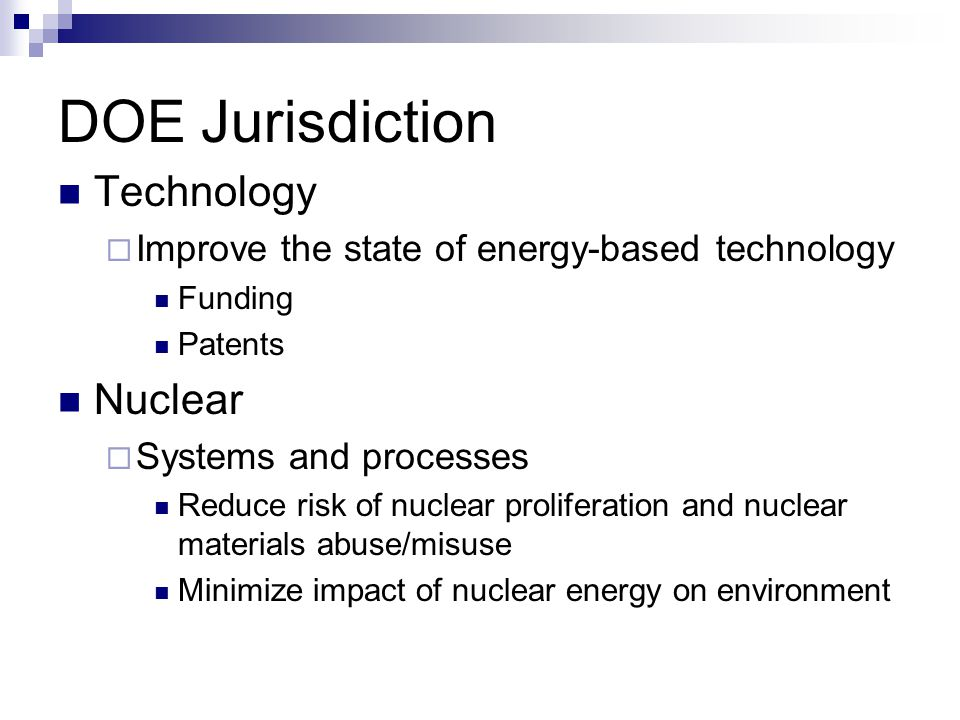 DOE Jurisdiction Technology  Improve the state of energy-based technology Funding Patents Nuclear  Systems and processes Reduce risk of nuclear prol