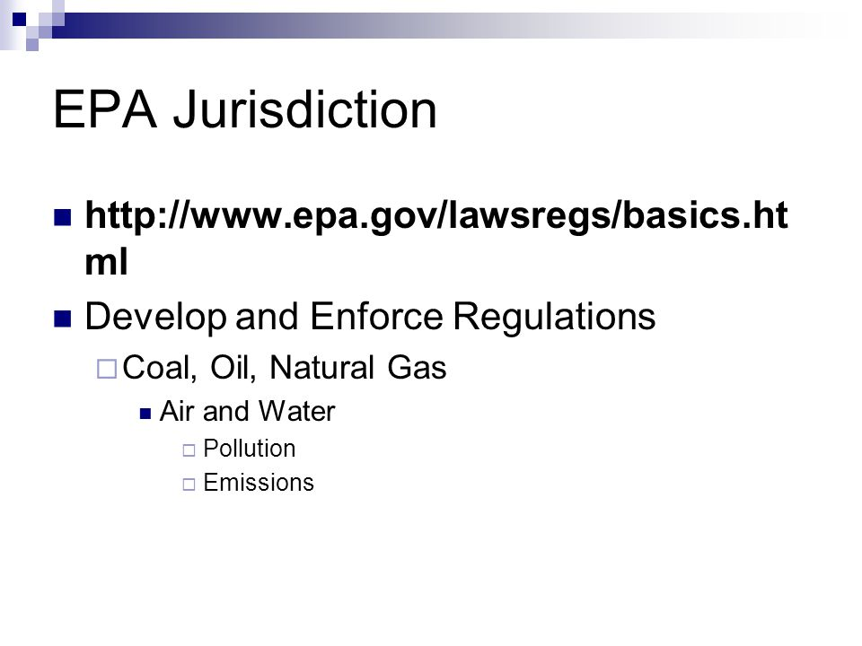 EPA Jurisdiction http://www.epa.gov/lawsregs/basics.ht ml Develop and Enforce Regulations  Coal, Oil, Natural Gas Air and Water  Pollution  Emissio