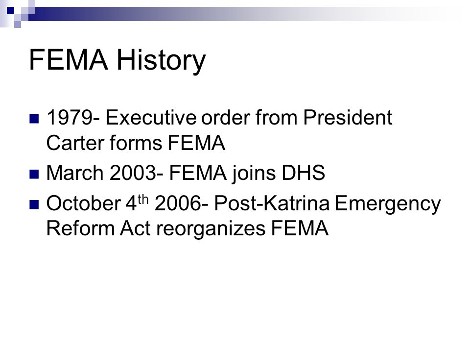 FEMA History 1979- Executive order from President Carter forms FEMA March 2003- FEMA joins DHS October 4 th 2006- Post-Katrina Emergency Reform Act re