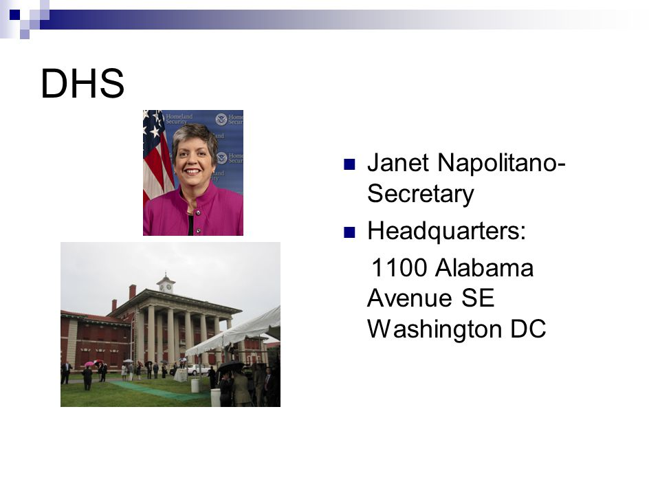 DHS Janet Napolitano- Secretary Headquarters: 1100 Alabama Avenue SE Washington DC