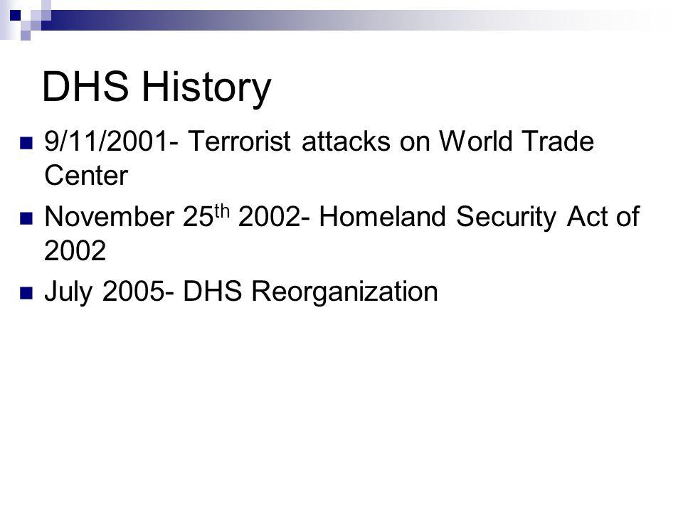 DHS History 9/11/2001- Terrorist attacks on World Trade Center November 25 th 2002- Homeland Security Act of 2002 July 2005- DHS Reorganization