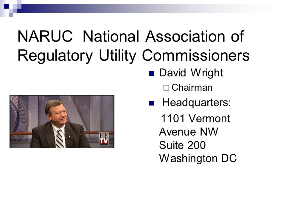 NARUC History Founded 1889 – Non-profit Organization  Dedicated to supporting the State public service commissions who regulate state utilities that provide essential services such as energy, communications, water, and transportation.  set and influence public policy, share best practices, and foster innovative solutions to improve regulation.