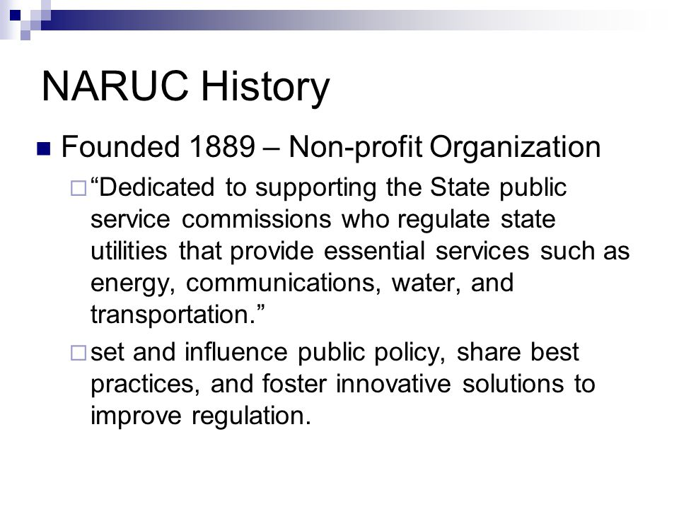 NARUC Jurisdiction Advisory/Intermediary  State Level Utilities Mediates with Federal Gov't and federal agencies on behalf of public state utility commissions  Gives Congress commissions' positions on issues  Provides witnesses for congressional committees  Gives policy briefings to Senate and House  Files briefs and pleadings with Supreme Court  Makes policy proposals to Executive Branch  Works with agencies to develop regulatory policies