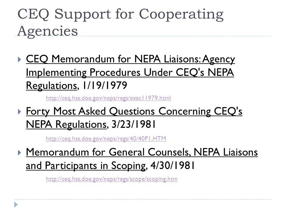 CEQ Support for Cooperating Agencies - continued  CEQ Memorandum for Heads of Federal Agencies: Designation of Non-Federal Agencies to be Cooperating Agencies in Implementing the Procedural Requirements of NEPA, 7/28/1999 http://ceq.hss.doe.gov/nepa/regs/ceqcoop.pdf  CEQ Memorandum for Deputy/Assistant Heads of Federal Agencies: Identifying Non-Federal Cooperating Agencies in Implementing the Procedural Requirements of the National Environmental Policy Act, 9/25/2000 http://ceq.hss.doe.gov/nepa/regs/000925letter.html