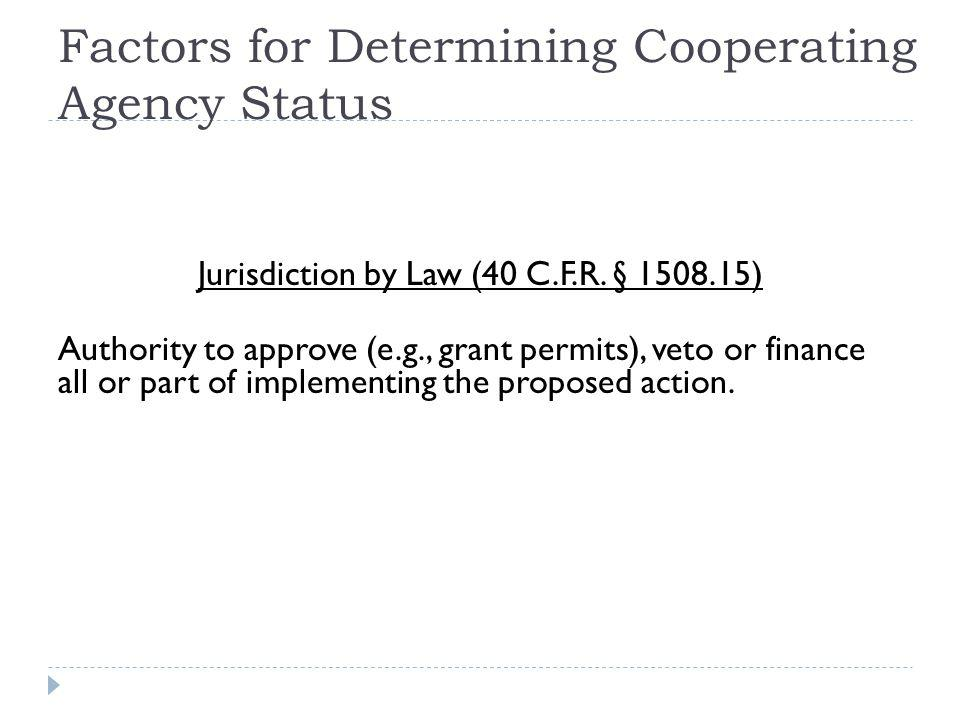 Factors for Determining Cooperating Agency Status Jurisdiction by Law (40 C.F.R. § 1508.15) Authority to approve (e.g., grant permits), veto or financ