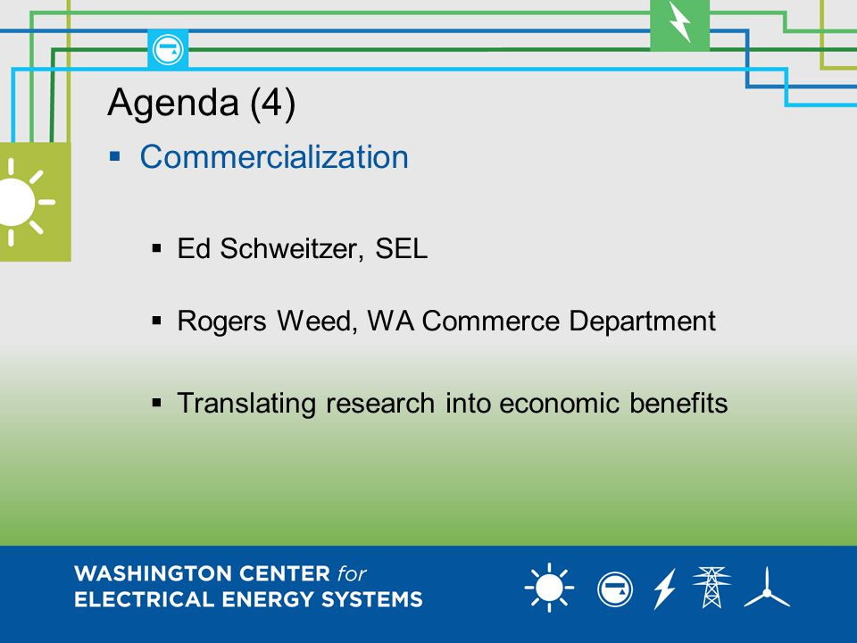 Agenda (4)  Commercialization  Ed Schweitzer, SEL  Rogers Weed, WA Commerce Department  Translating research into economic benefits