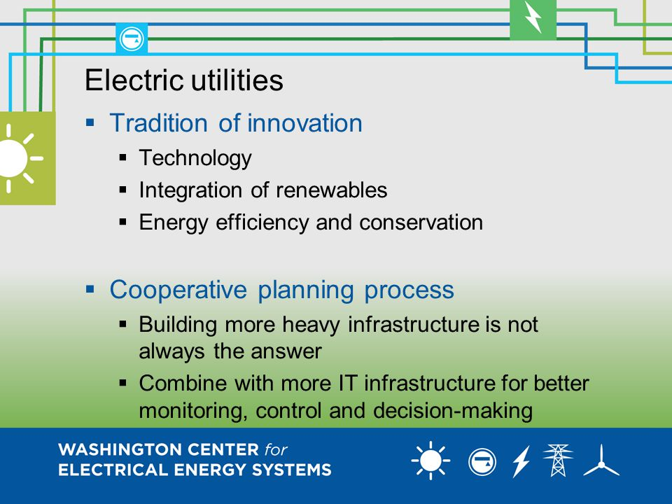 Electric utilities  Tradition of innovation  Technology  Integration of renewables  Energy efficiency and conservation  Cooperative planning process  Building more heavy infrastructure is not always the answer  Combine with more IT infrastructure for better monitoring, control and decision-making